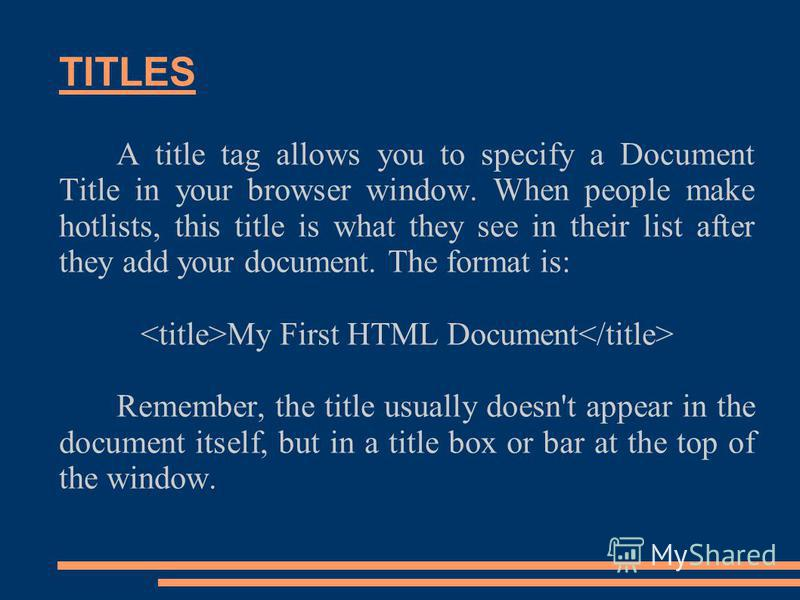 TITLES A title tag allows you to specify a Document Title in your browser window. When people make hotlists, this title is what they see in their list after they add your document. The format is: My First HTML Document Remember, the title usually doe