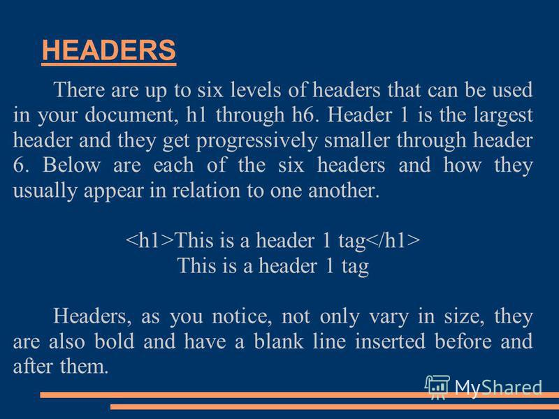 HEADERS There are up to six levels of headers that can be used in your document, h1 through h6. Header 1 is the largest header and they get progressively smaller through header 6. Below are each of the six headers and how they usually appear in relat