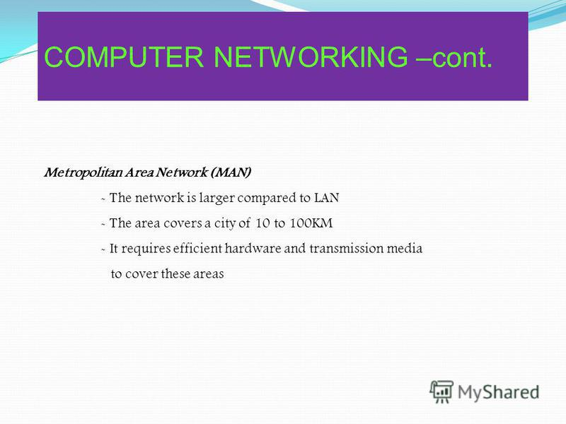 Local Area Network (LAN) - Relatively small refers to the transmission media and computer hardware - The area is not exceeding 10 KM - It only uses one type of transmission medium - It share resources within building or campus COMPUTER NETWORKING –co