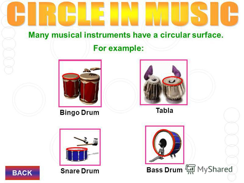 Many musical instruments have a circular surface. For example: Bingo Drum Tabla Snare Drum Bass Drum BACK