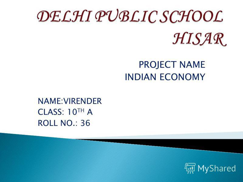 PROJECT NAME INDIAN ECONOMY NAME:VIRENDER CLASS: 10 TH A ROLL NO.: 36