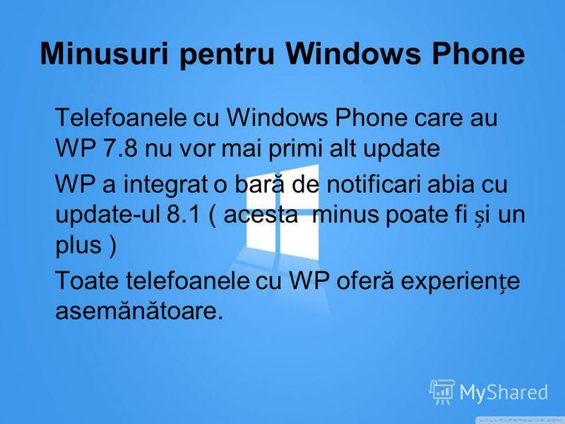 Minusuri pentru Windows Phone Telefoanele cu Windows Phone care au WP 7.8 nu vor mai primi alt update WP a integrat o bară de notificari abia cu update-ul 8.1 ( acesta minus poate fi i un plus ) Toate telefoanele cu WP oferă experiene asemănătoare.