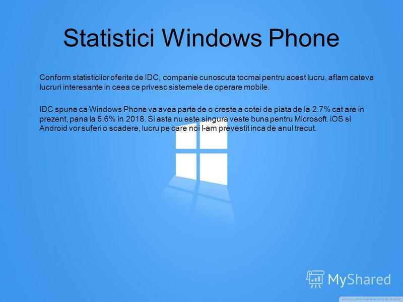 Statistici Windows Phone Conform statisticilor oferite de IDC, companie cunoscuta tocmai pentru acest lucru, aflam cateva lucruri interesante in ceea ce privesc sistemele de operare mobile. IDC spune ca Windows Phone va avea parte de o creste a cotei