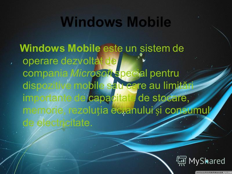 Windows Mobile Windows Mobile este un sistem de operare dezvoltat de compania Microsoft special pentru dispozitive mobile sau care au limitări importante de capacitate de stocare, memorie, rezoluia ecranului i consumul de electricitate.