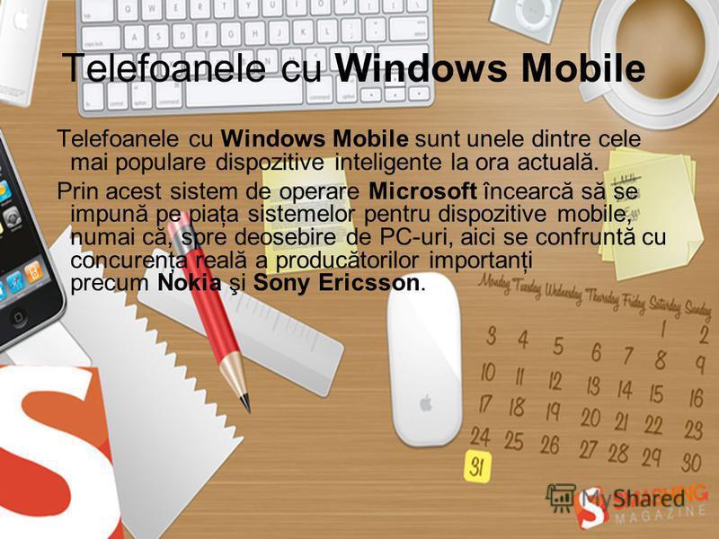 Telefoanele cu Windows Mobile Telefoanele cu Windows Mobile sunt unele dintre cele mai populare dispozitive inteligente la ora actuală. Prin acest sistem de operare Microsoft încearcă să se impună pe piaţa sistemelor pentru dispozitive mobile, numai