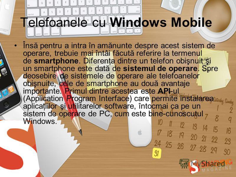Telefoanele cu Windows Mobile Însă pentru a intra în amănunte despre acest sistem de operare, trebuie mai întâi făcută referire la termenul de smartphone. Diferenţa dintre un telefon obişnuit şi un smartphone este dată de sistemul de operare. Spre de