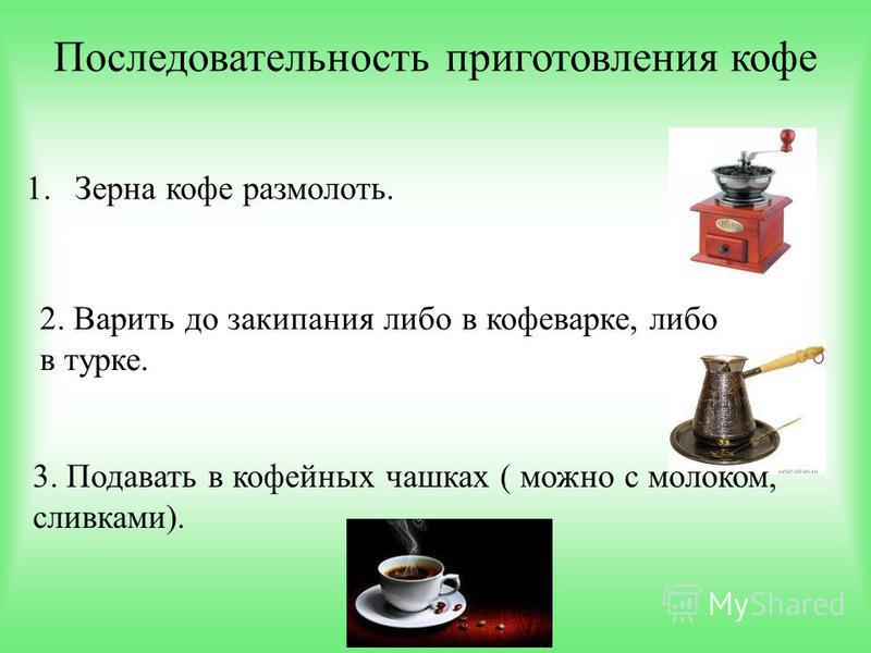 Последовательность приготовления кофе 1. Зерна кофе размолоть. 2. Варить до закипания либо в кофеварке, либо в турке. 3. Подавать в кофейных чашках ( можно с молоком, сливками).