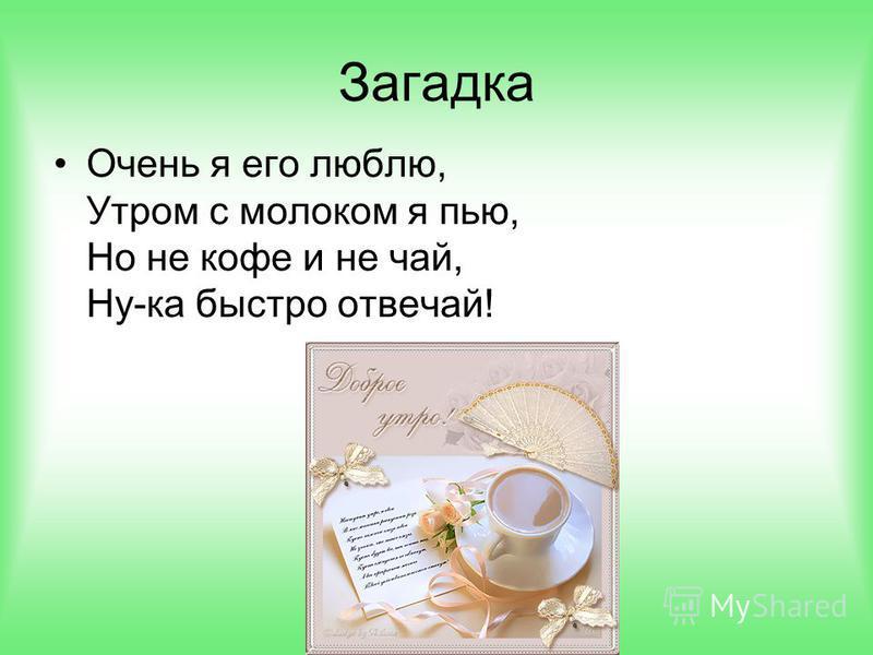 Загадка Очень я его люблю, Утром с молоком я пью, Но не кофе и не чай, Ну-ка быстро отвечай!