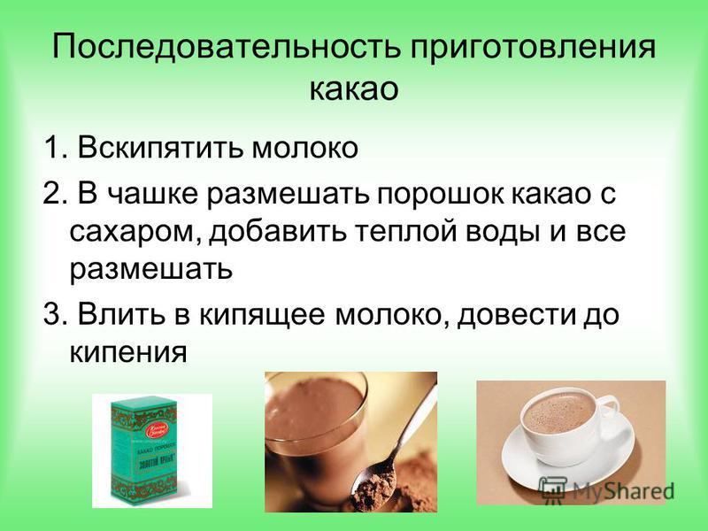 1. Вскипятить молоко 2. В чашке размешать порошок какао с сахаром, добавить теплой воды и все размешать 3. Влить в кипящее молоко, довести до кипения Последовательность приготовления какао