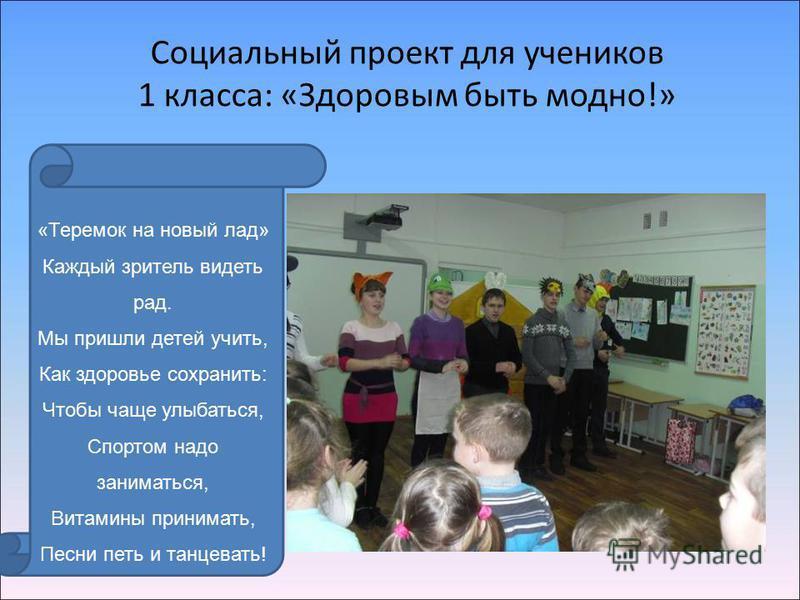 Социальный проект для учеников 1 класса: «Здоровым быть модно!» «Теремок на новый лад» Каждый зритель видеть рад. Мы пришли детей учить, Как здоровье сохранить: Чтобы чаще улыбаться, Спортом надо заниматься, Витамины принимать, Песни петь и танцевать