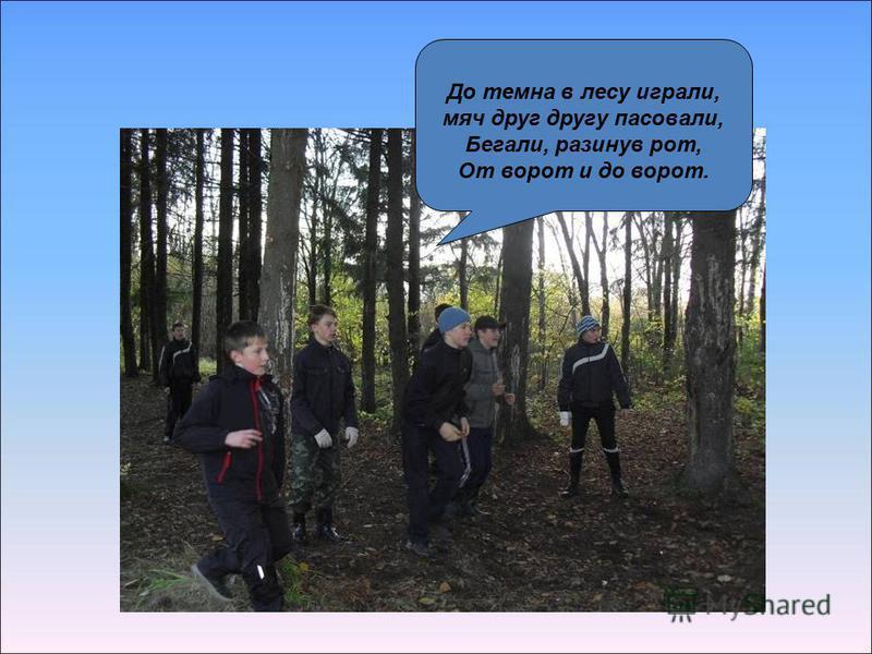До темна в лесу играли, мяч друг другу пасовали, Бегали, разинув рот, От ворот и до ворот.