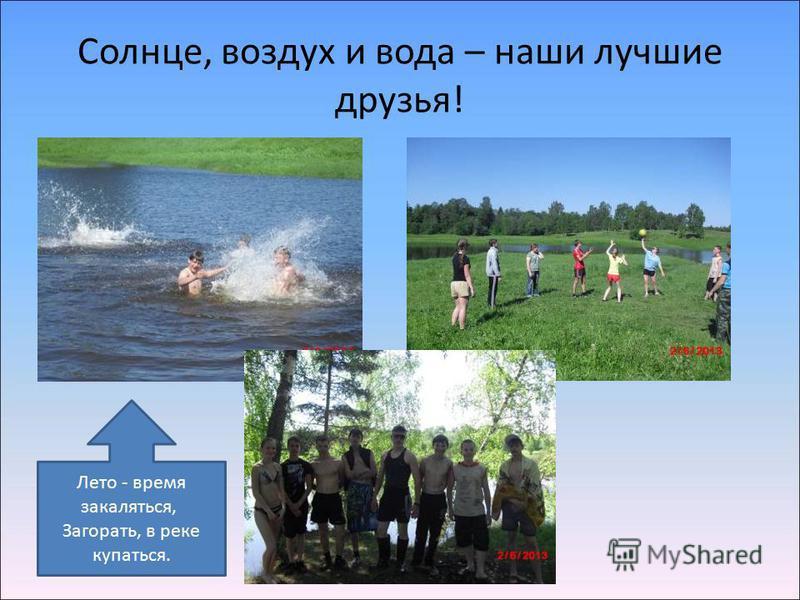 Солнце, воздух и вода – наши лучшие друзья! Лето - время закаляться, Загорать, в реке купаться.