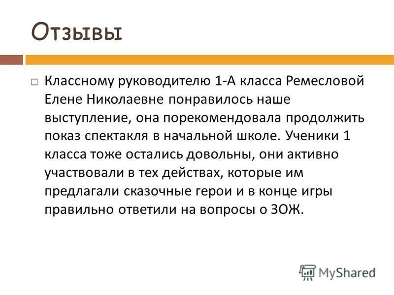 Отзывы Классному руководителю 1- А класса Ремесловой Елене Николаевне понравилось наше выступление, она порекомендовала продолжить показ спектакля в начальной школе. Ученики 1 класса тоже остались довольны, они активно участвовали в тех действах, кот