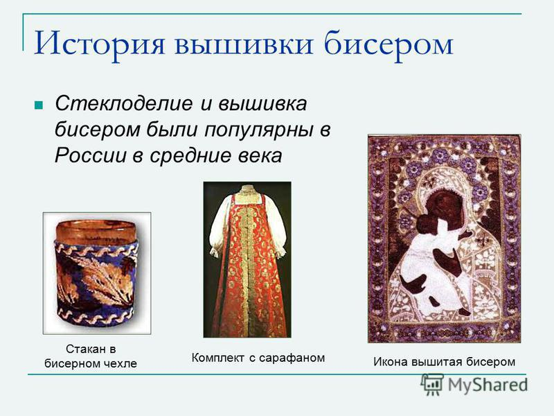 История вышивки бисером Стеклоделие и вышивка бисером были популярны в России в средние века Икона вышитая бисером Стакан в бисерном чехле Комплект с сарафаном
