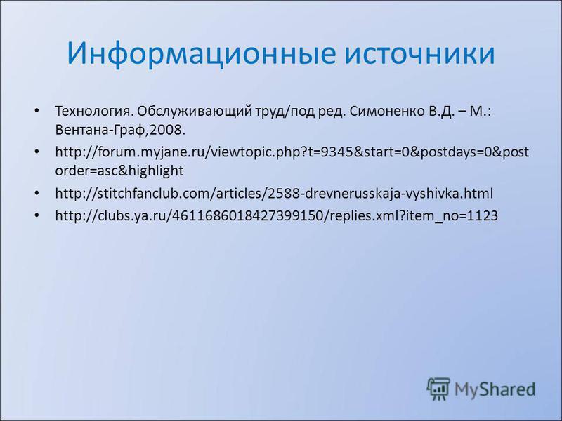 Информационные источники Технология. Обслуживающий труд/под ред. Симоненко В.Д. – М.: Вентана-Граф,2008. http://forum.myjane.ru/viewtopic.php?t=9345&start=0&postdays=0&post order=asc&highlight http://stitchfanclub.com/articles/2588-drevnerusskaja-vys