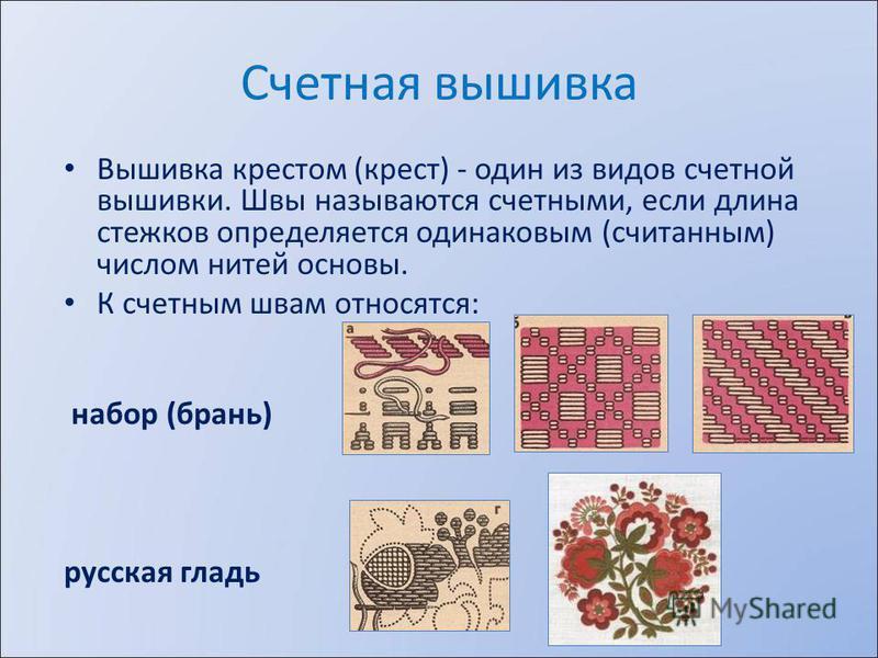 Счетная вышивка Вышивка крестом (крест) - один из видов счетной вышивки. Швы называются счетными, если длина стежков определяется одинаковым (считанным) числом нитей основы. К счетным швам относятся: набор (брань) русская гладь