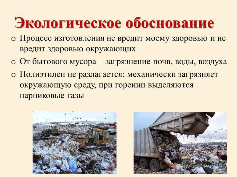Экологическое обоснование o Процесс изготовления не вредит моему здоровью и не вредит здоровью окружающих o От бытового мусора – загрязнение почв, воды, воздуха o Полиэтилен не разлагается: механически загрязняет окружающую среду, при горении выделяю