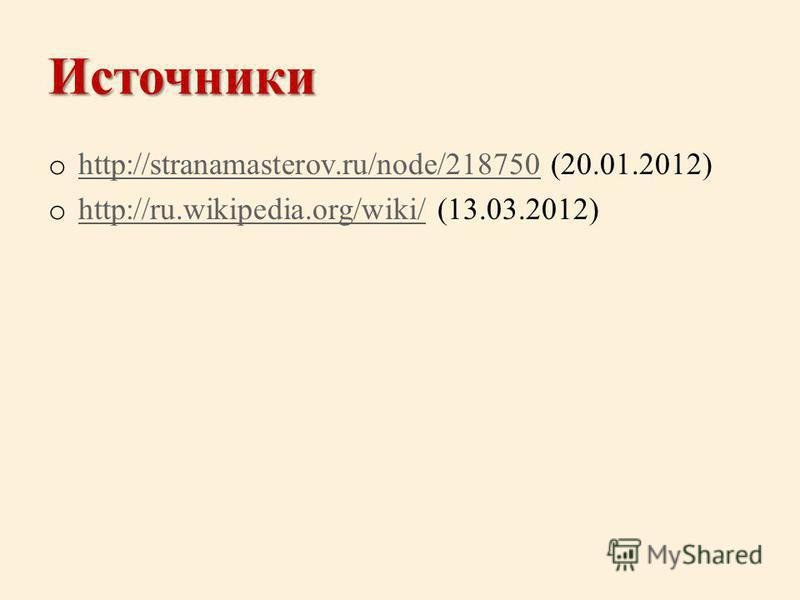 Источники o http://stranamasterov.ru/node/218750 (20.01.2012) http://stranamasterov.ru/node/218750 o http://ru.wikipedia.org/wiki/ (13.03.2012) http://ru.wikipedia.org/wiki/