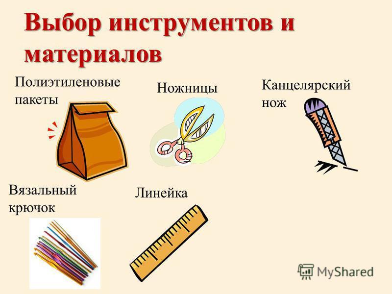 Выбор инструментов и материалов Полиэтиленовые пакеты Ножницы Вязальный крючок Линейка Канцелярский нож