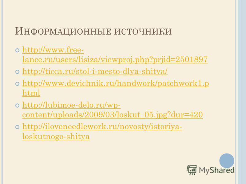 И НФОРМАЦИОННЫЕ ИСТОЧНИКИ http://www.free- lance.ru/users/lisiza/viewproj.php?prjid=2501897 http://www.free- lance.ru/users/lisiza/viewproj.php?prjid=2501897 http://ticca.ru/stol-i-mesto-dlya-shitya/ http://www.devichnik.ru/handwork/patchwork1. p htm