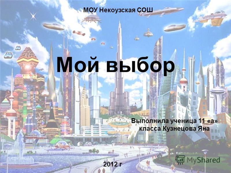 Мой выбор МОУ Некоузская СОШ 2012 г Выполнила ученица 11 «а» класса Кузнецова Яна