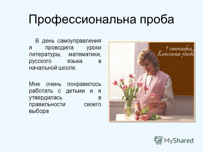 Профессиональна проба В день самоуправления я проводила уроки литературы, математики, русского языка в начальной школе. Мне очень понравилось работать с детьми и я утвердилась в правильности своего выбора