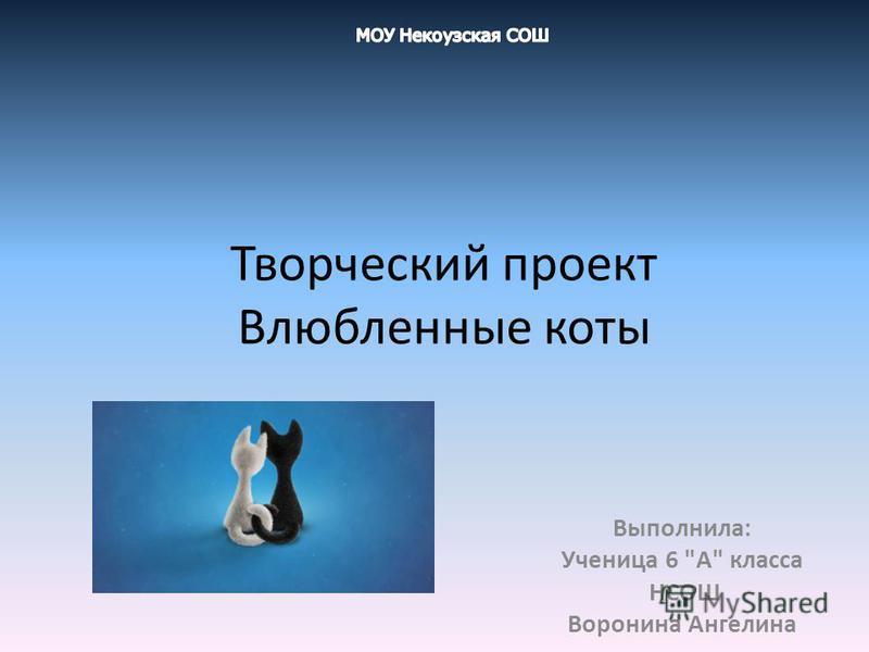 Творческий проект Влюбленные коты Выполнила: Ученица 6 А класса НСОШ Воронина Ангелина