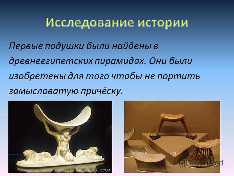 Первые подушки были найдены в древнеегипетских пирамидах. Они были изобретены для того чтобы не портить замысловатую причёску.