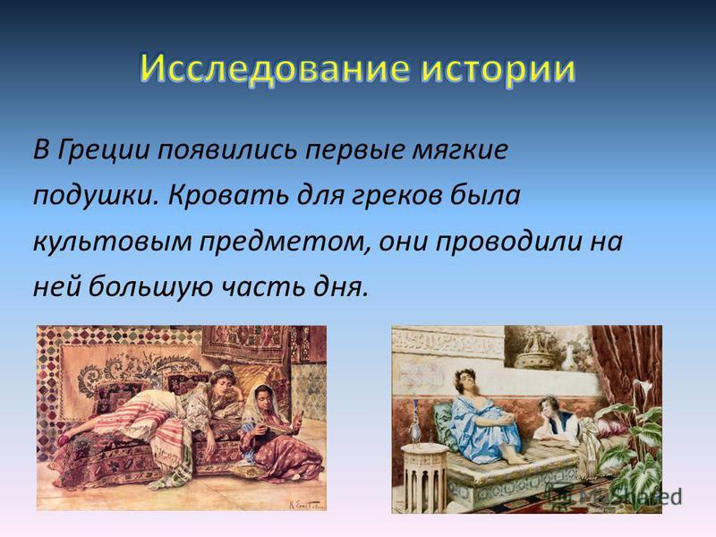 В Греции появились первые мягкие подушки. Кровать для греков была культовым предметом, они проводили на ней большую часть дня.