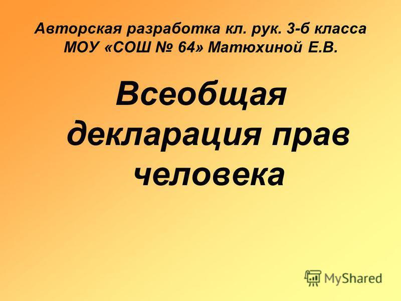 Авторская разработка кл. рук. 3-б класса МОУ «СОШ 64» Матюхиной Е.В. Всеобщая декларация прав человека