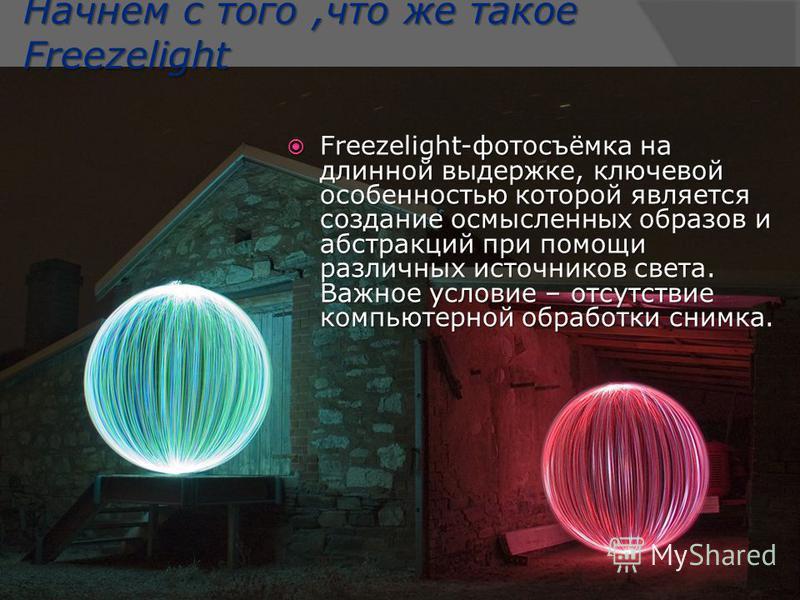 Начнем с того,что же такое Freezelight Freezelight-фотосъёмка на длинной выдержке, ключевой особенностью которой является создание осмысленных образов и абстракций при помощи различных источников света. Важное условие – отсутствие компьютерной обрабо