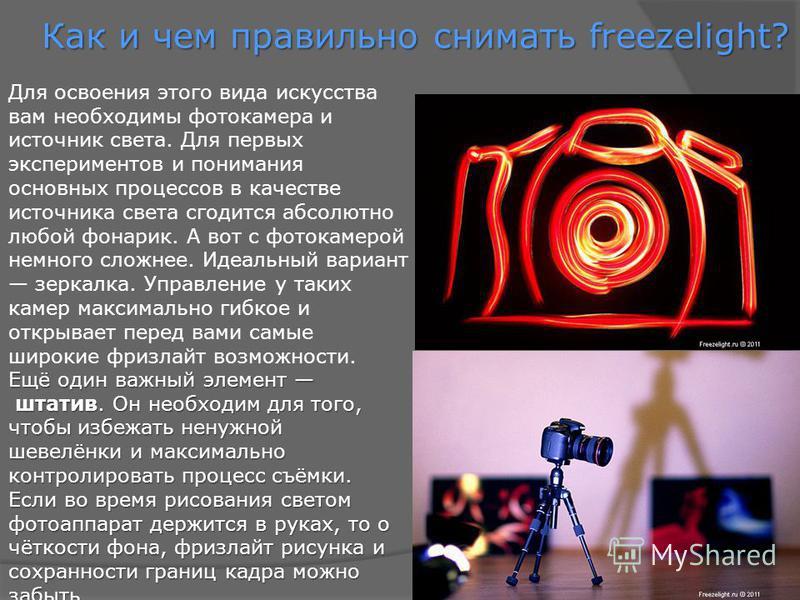 Как и чем правильно снимать freezelight? Для освоения этого вида искусства вам необходимы фотокамера и источник света. Для первых экспериментов и понимания основных процессов в качестве источника света сгодится абсолютно любой фонарик. А вот с фотока