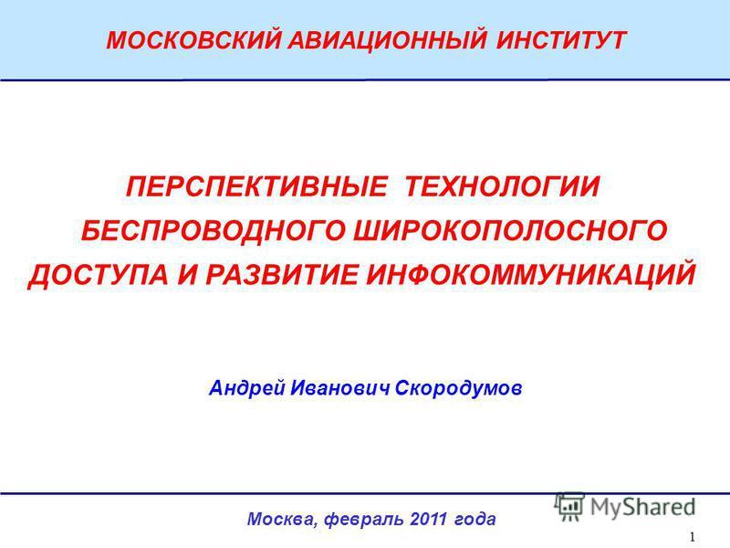 Москва, февраль 2011 года МОСКОВСКИЙ АВИАЦИОННЫЙ ИНСТИТУТ 1 ПЕРСПЕКТИВНЫЕ ТЕХНОЛОГИИ БЕСПРОВОДНОГО ШИРОКОПОЛОСНОГО ДОСТУПА И РАЗВИТИЕ ИНФОКОММУНИКАЦИЙ Андрей Иванович Скородумов