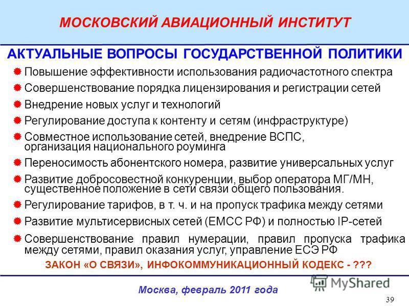 Москва, февраль 2011 года МОСКОВСКИЙ АВИАЦИОННЫЙ ИНСТИТУТ 39 АКТУАЛЬНЫЕ ВОПРОСЫ ГОСУДАРСТВЕННОЙ ПОЛИТИКИ Повышение эффективности использования радиочастотного спектра Совершенствование порядка лицензирования и регистрации сетей Внедрение новых услуг