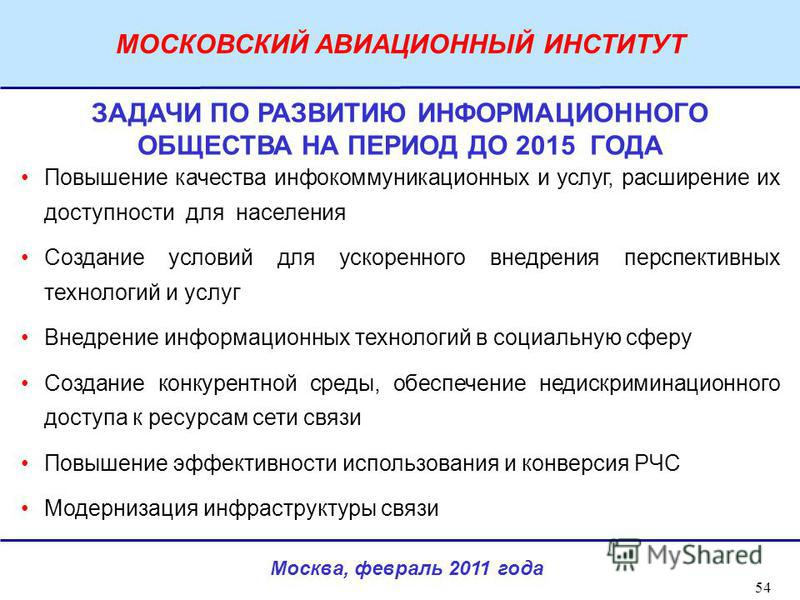 Москва, февраль 2011 года МОСКОВСКИЙ АВИАЦИОННЫЙ ИНСТИТУТ 54 ЗАДАЧИ ПО РАЗВИТИЮ ИНФОРМАЦИОННОГО ОБЩЕСТВА НА ПЕРИОД ДО 2015 ГОДА Повышение качества инфокоммуникационных и услуг, расширение их доступности для населения Создание условий для ускоренного
