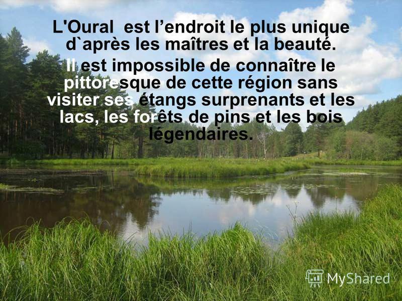 L'Oural est lendroit le plus unique d`après les maîtres et la beauté. Il est impossible de connaître le pittoresque de cette région sans visiter ses étangs surprenants et les lacs, les forêts de pins et les bois légendaires.