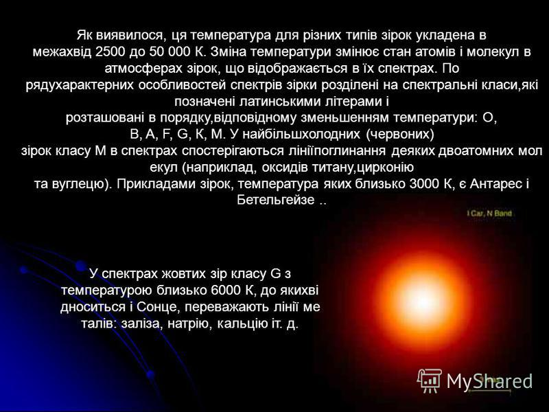 Як виявилося, ця температура для різних типів зірок укладена в межахвід 2500 до 50 000 К. Зміна температури змінює стан атомів і молекул в атмосферах зірок, що відображається в їх спектрах. По рядухарактерних особливостей спектрів зірки розділені на