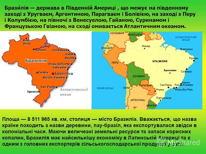 Брази́лія держава в Південній Америці, що межує на південному заході з Уругваєм, Аргентиною, Парагваєм і Болівією, на заході з Перу і Колумбією, на півночі з Венесуелою, Гайаною, Суринамом і Французькою Гвіаною, на сході омивається Атлантичним океано