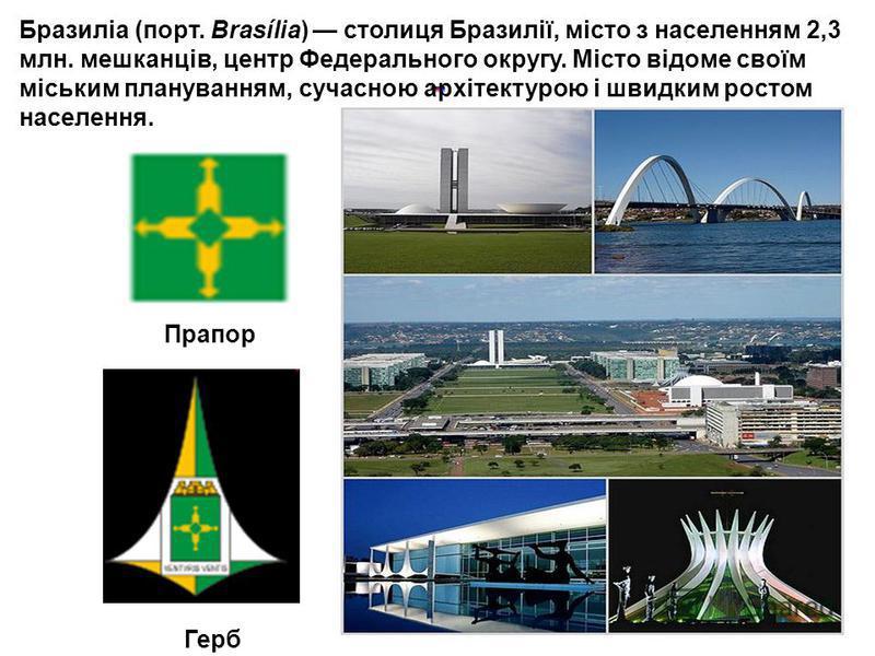 Фото столиці: Бразиліа (порт. Brasília) столиця Бразилії, місто з населенням 2,3 млн. мешканців, центр Федерального округу. Місто відоме своїм міським плануванням, сучасною архітектурою і швидким ростом населення. Прапор Герб