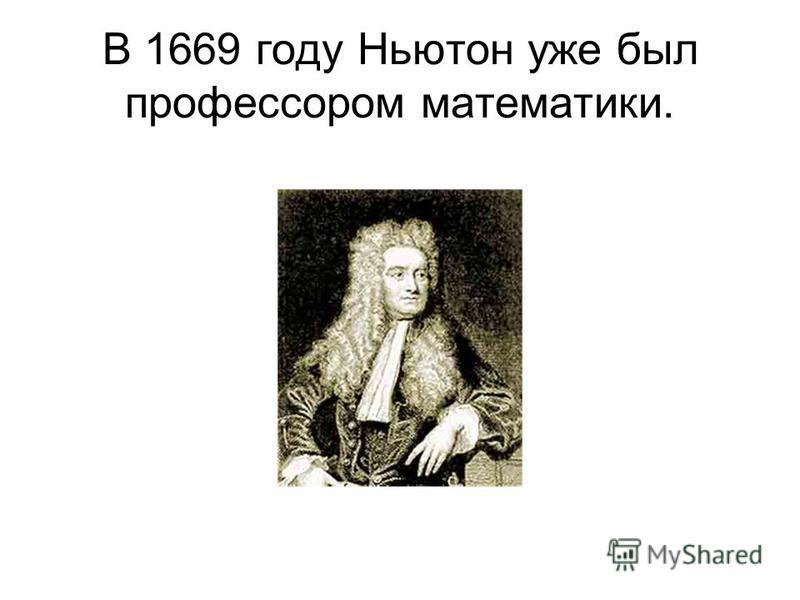 В 1669 году Ньютон уже был профессором математики.