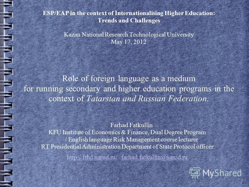 ESP/EAP in the context of Internationalising Higher Education: Trends and Challenges Kazan National Research Technological University May 17, 2012 Role of foreign language as a medium for running secondary and higher education programs in the context