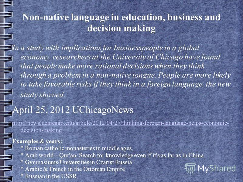 Non-native language in education, business and decision making In a study with implications for businesspeople in a global economy, researchers at the University of Chicago have found that people make more rational decisions when they think through a