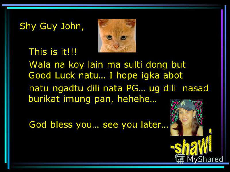 Shy Guy John, This is it!!! Wala na koy lain ma sulti dong but Good Luck natu… I hope igka abot natu ngadtu dili nata PG… ug dili nasad burikat imung pan, hehehe… God bless you… see you later…
