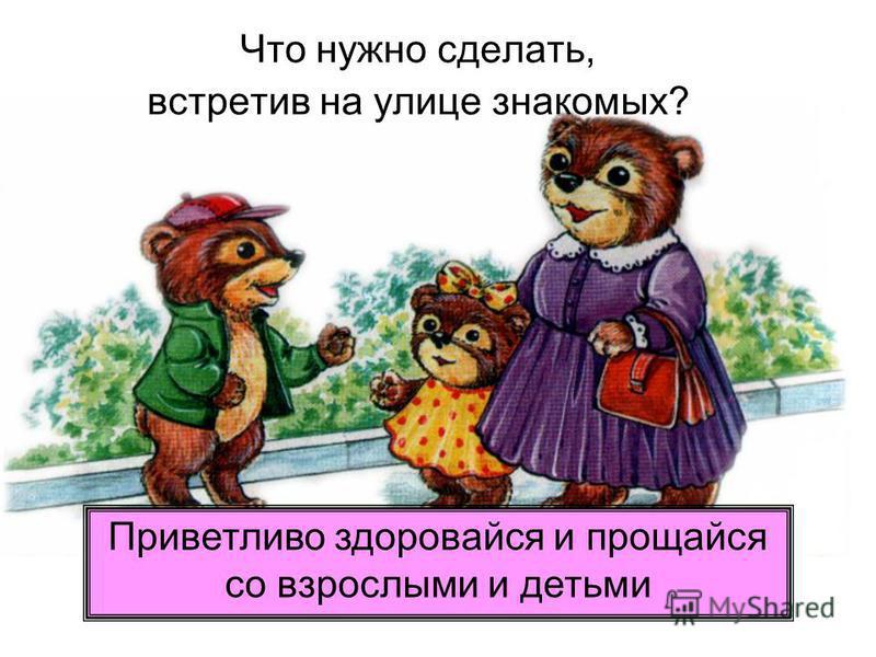 Что нужно сделать, встретив на улице знакомых? Приветливо здоровайся и прощайся со взрослыми и детьми