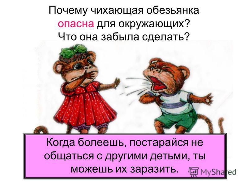 Почему чихающая обезьянка опасна для окружающих? Что она забыла сделать? Когда болеешь, постарайся не общаться с другими детьми, ты можешь их заразить.
