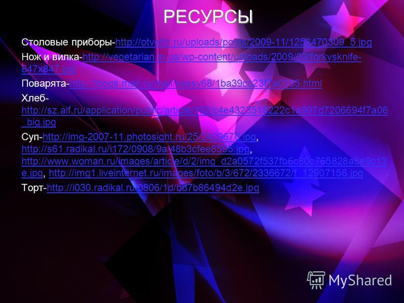 РЕСУРСЫ Столовые приборы-http://otvetin.ru/uploads/posts/2009-11/1258470309_5.jpghttp://otvetin.ru/uploads/posts/2009-11/1258470309_5. jpg Нож и вилка-http://vegetarian.in.ua/wp-content/uploads/2009/03/forkvsknife- 847x847.jpghttp://vegetarian.in.ua/