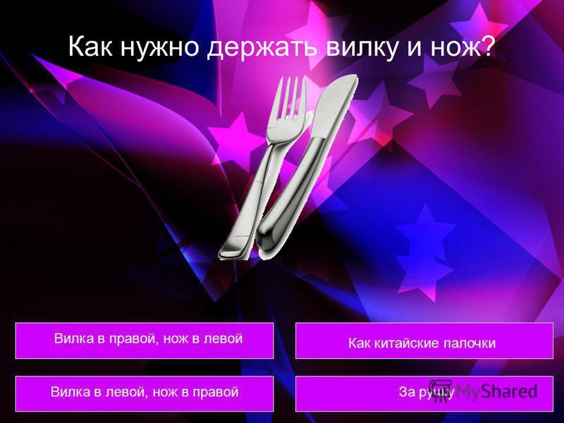 Как нужно держать вилку и нож? Вилка в правой, нож в левой Вилка в левой, нож в правой Как китайские палочки За ручку