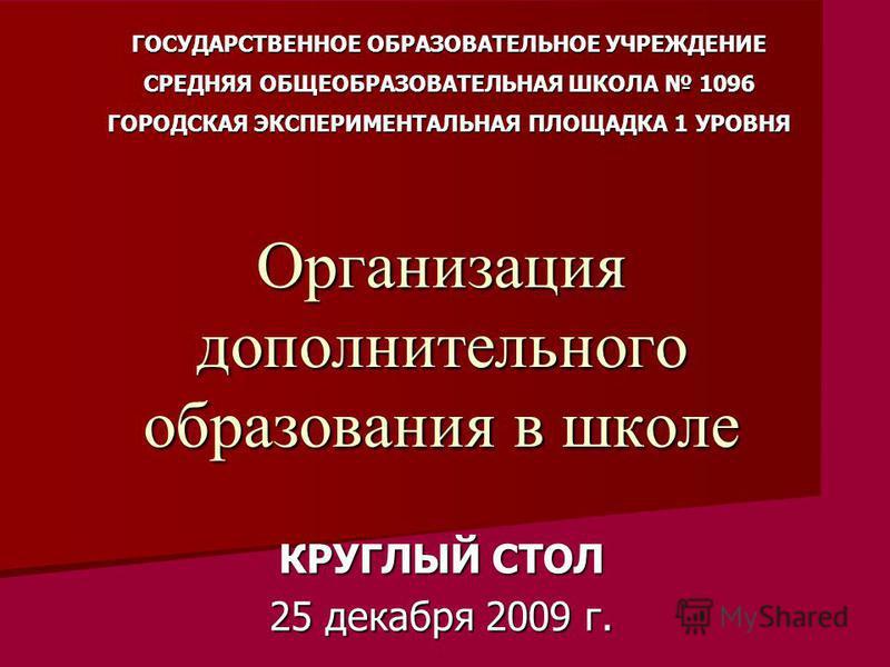 Организация дополнительного образования в школе КРУГЛЫЙ СТОЛ 25 декабря 2009 г. ГОСУДАРСТВЕННОЕ ОБРАЗОВАТЕЛЬНОЕ УЧРЕЖДЕНИЕ СРЕДНЯЯ ОБЩЕОБРАЗОВАТЕЛЬНАЯ ШКОЛА 1096 ГОРОДСКАЯ ЭКСПЕРИМЕНТАЛЬНАЯ ПЛОЩАДКА 1 УРОВНЯ