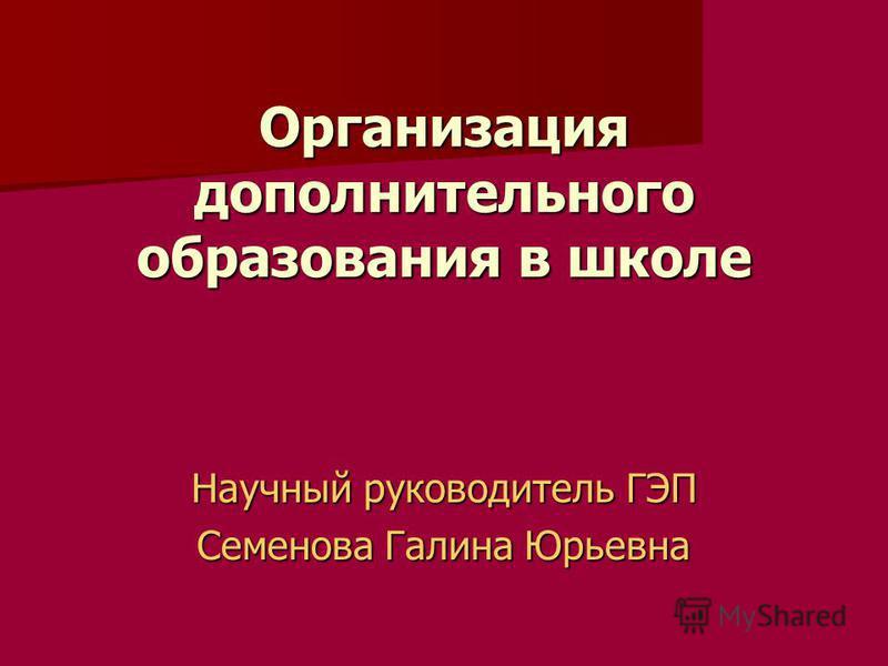 Организация дополнительного образования в школе Научный руководитель ГЭП Семенова Галина Юрьевна