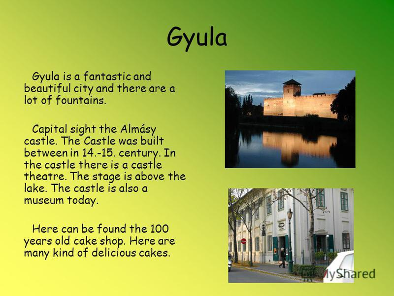 Gyula Gyula is a fantastic and beautiful city and there are a lot of fountains. Capital sight the Almásy castle. The Castle was built between in 14.-15. century. In the castle there is a castle theatre. The stage is above the lake. The castle is also